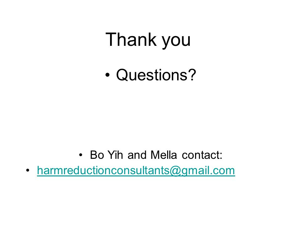 Thank you Questions Bo Yih and Mella contact: harmreductionconsultants@gmail.com