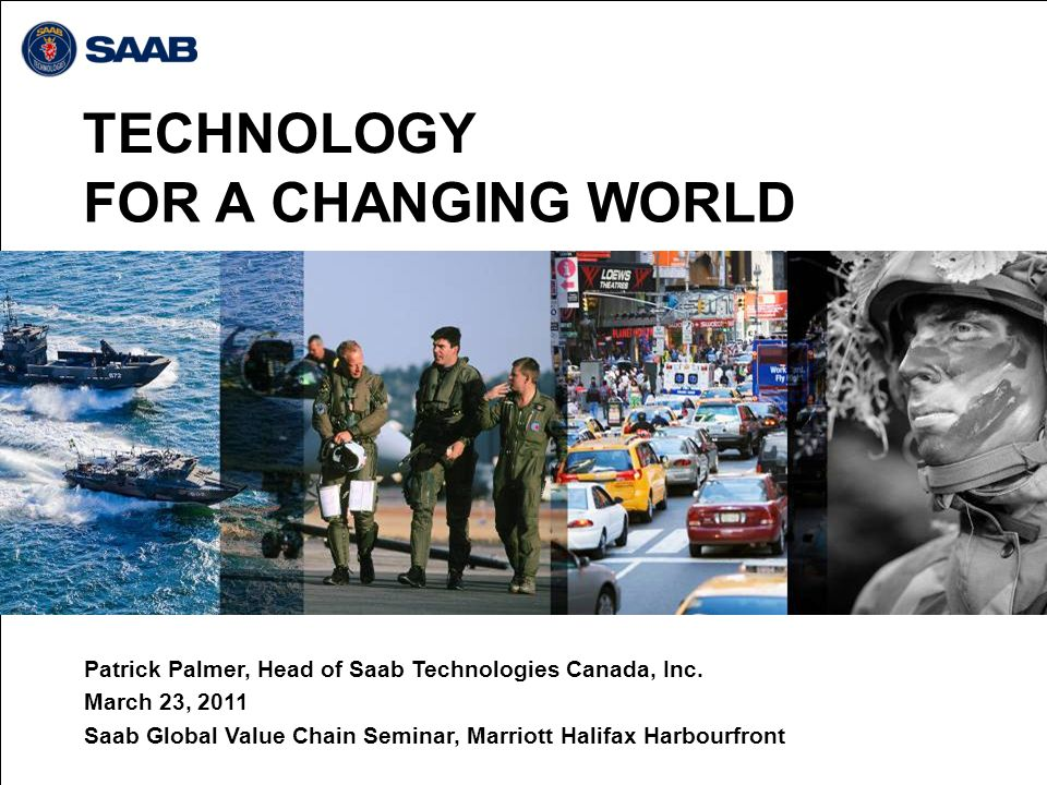 TECHNOLOGY FOR A CHANGING WORLD Patrick Palmer, Head of Saab Technologies Canada, Inc. March 23, 2011 Saab Global Value Chain Seminar, Marriott Halifa