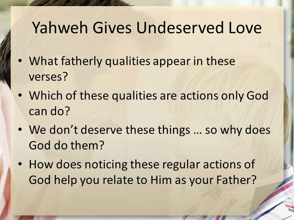 Yahweh Gives Undeserved Love What fatherly qualities appear in these verses.
