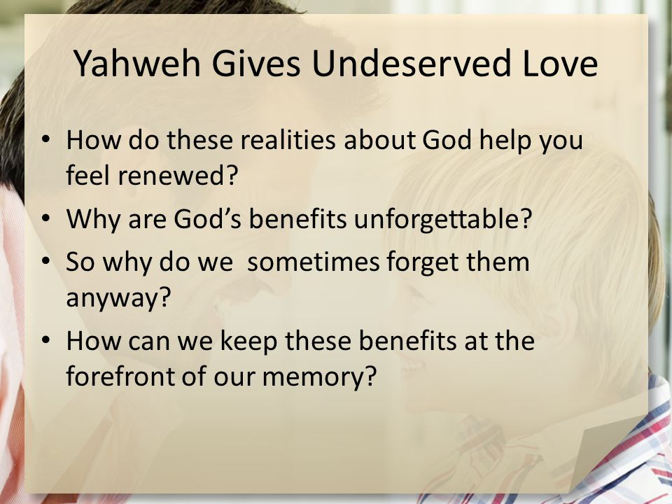 Yahweh Gives Undeserved Love How do these realities about God help you feel renewed.