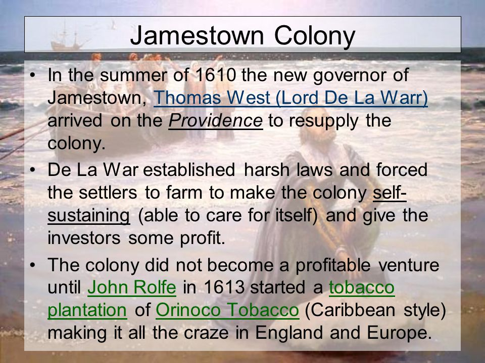 Jamestown Colony In the summer of 1610 the new governor of Jamestown, Thomas West (Lord De La Warr) arrived on the Providence to resupply the colony.