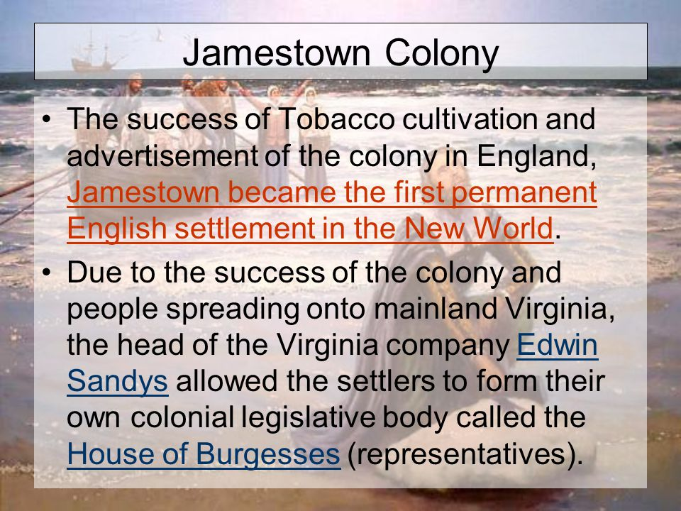 Jamestown Colony The success of Tobacco cultivation and advertisement of the colony in England, Jamestown became the first permanent English settlement in the New World.
