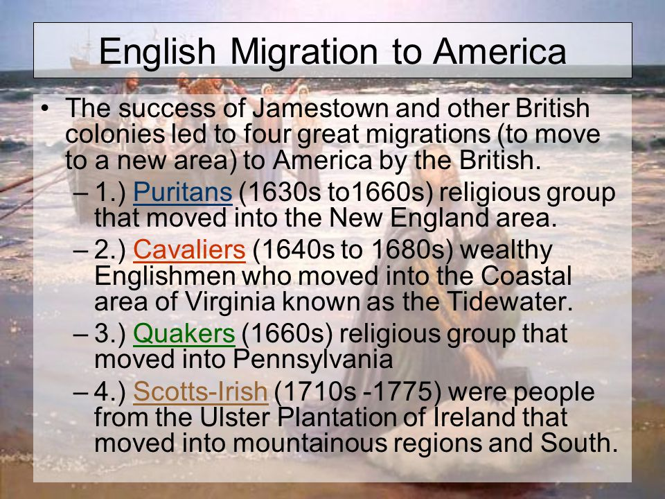 English Migration to America The success of Jamestown and other British colonies led to four great migrations (to move to a new area) to America by the British.