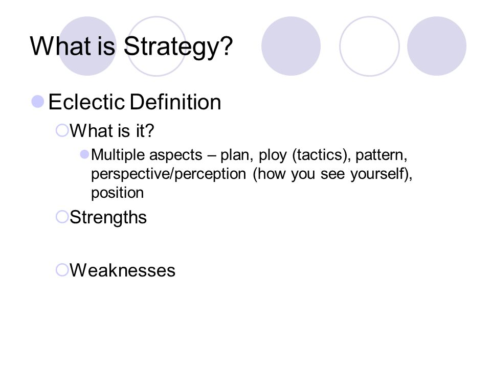What is Strategy? Eclectic Definition  What is it? Multiple aspects – plan, ploy (tactics), pattern, perspective/perception (how you see yourself), p