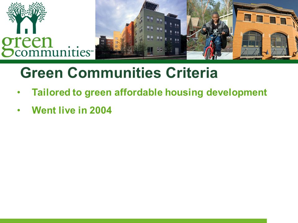 Green Communities Criteria Tailored to green affordable housing development Went live in 2004