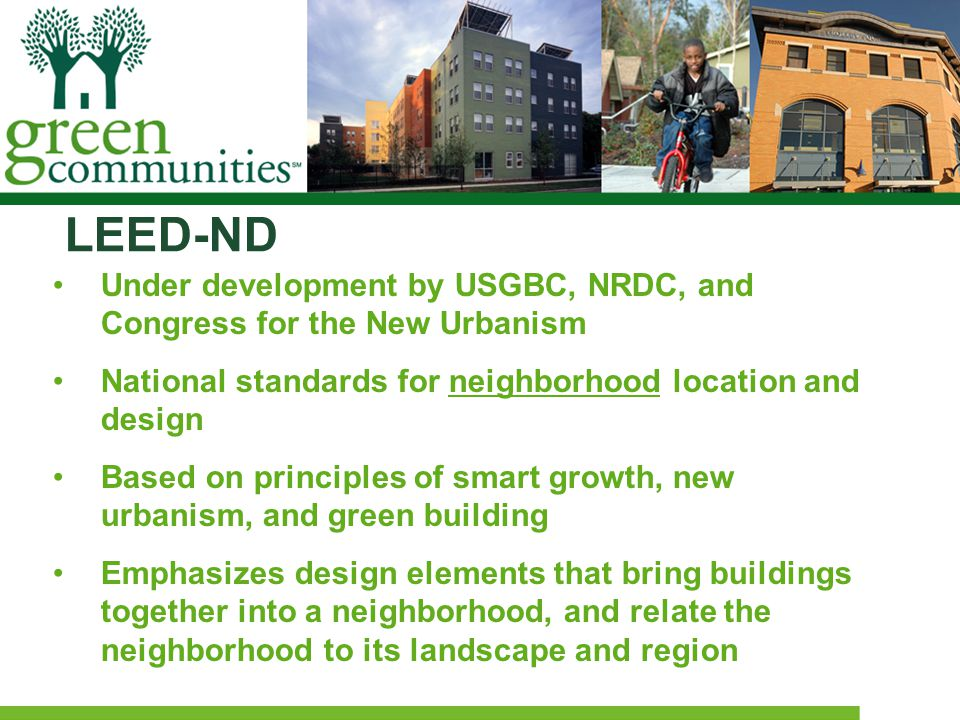 LEED-ND Under development by USGBC, NRDC, and Congress for the New Urbanism National standards for neighborhood location and design Based on principles of smart growth, new urbanism, and green building Emphasizes design elements that bring buildings together into a neighborhood, and relate the neighborhood to its landscape and region