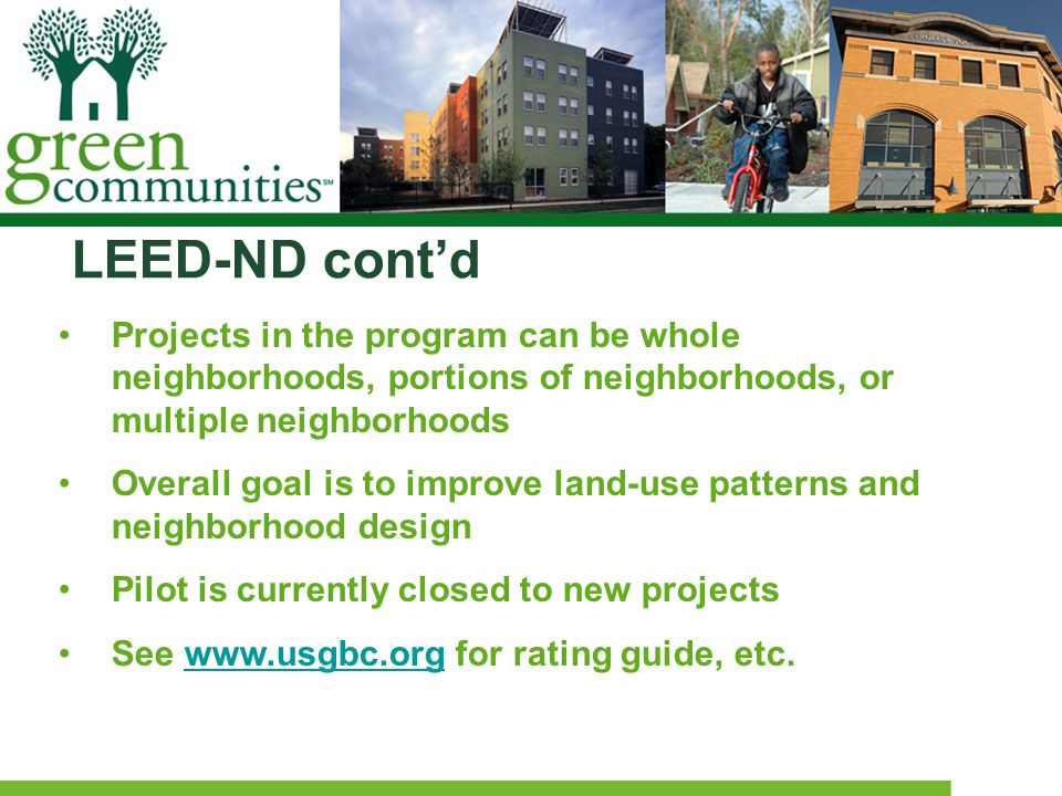 LEED-ND cont'd Projects in the program can be whole neighborhoods, portions of neighborhoods, or multiple neighborhoods Overall goal is to improve land-use patterns and neighborhood design Pilot is currently closed to new projects See www.usgbc.org for rating guide, etc.www.usgbc.org