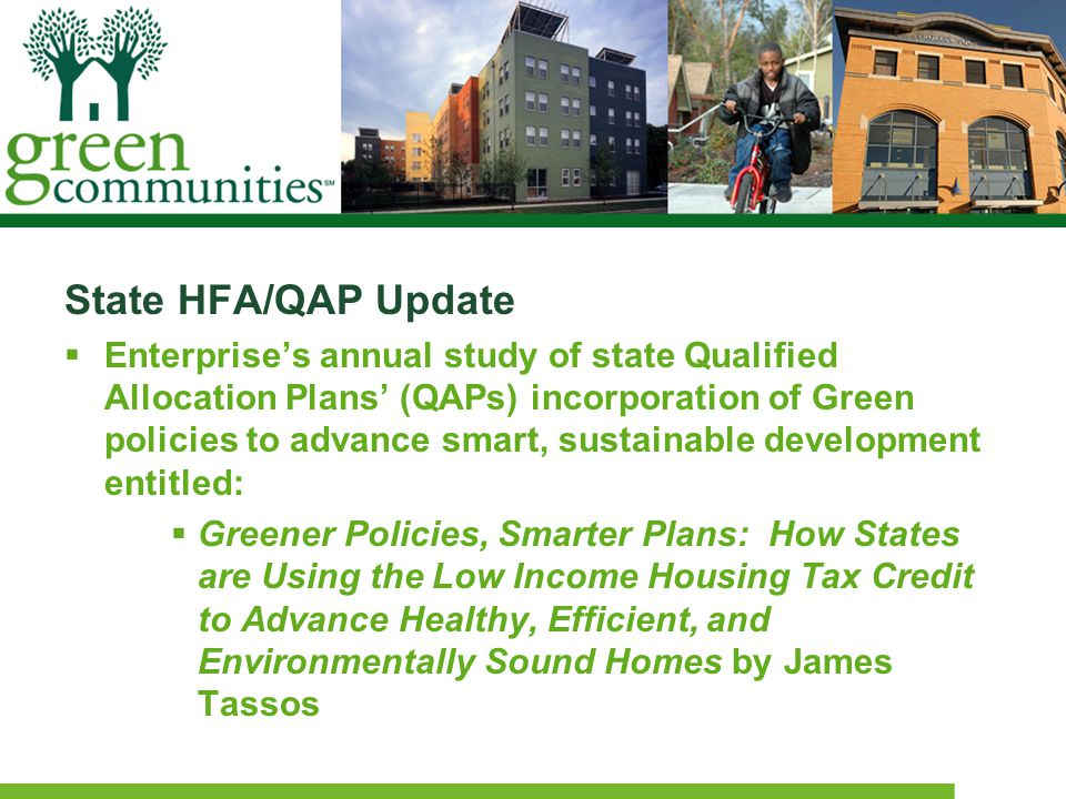 State HFA/QAP Update  Enterprise's annual study of state Qualified Allocation Plans' (QAPs) incorporation of Green policies to advance smart, sustainable development entitled:  Greener Policies, Smarter Plans: How States are Using the Low Income Housing Tax Credit to Advance Healthy, Efficient, and Environmentally Sound Homes by James Tassos