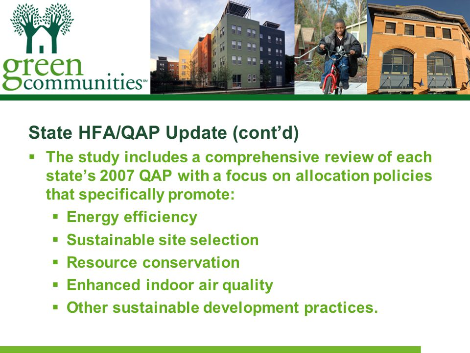State HFA/QAP Update (cont'd)  The study includes a comprehensive review of each state's 2007 QAP with a focus on allocation policies that specifically promote:  Energy efficiency  Sustainable site selection  Resource conservation  Enhanced indoor air quality  Other sustainable development practices.