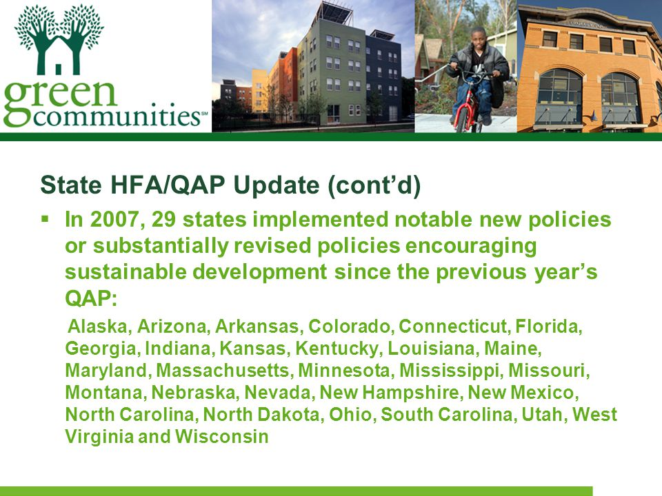 State HFA/QAP Update (cont'd)  In 2007, 29 states implemented notable new policies or substantially revised policies encouraging sustainable development since the previous year's QAP: Alaska, Arizona, Arkansas, Colorado, Connecticut, Florida, Georgia, Indiana, Kansas, Kentucky, Louisiana, Maine, Maryland, Massachusetts, Minnesota, Mississippi, Missouri, Montana, Nebraska, Nevada, New Hampshire, New Mexico, North Carolina, North Dakota, Ohio, South Carolina, Utah, West Virginia and Wisconsin