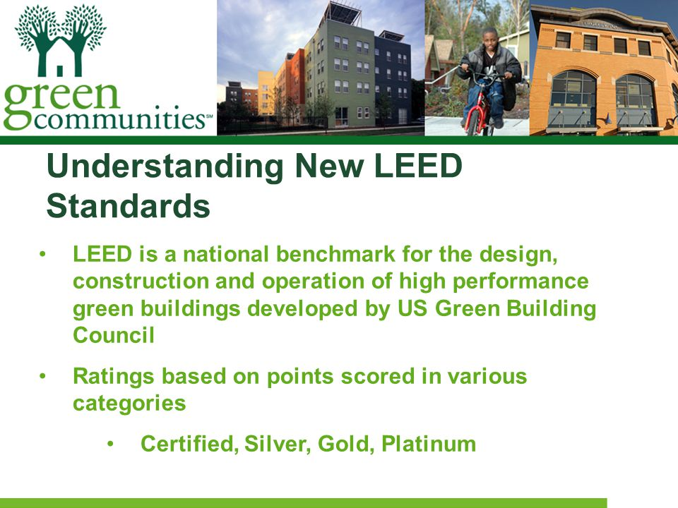 Understanding New LEED Standards LEED is a national benchmark for the design, construction and operation of high performance green buildings developed by US Green Building Council Ratings based on points scored in various categories Certified, Silver, Gold, Platinum