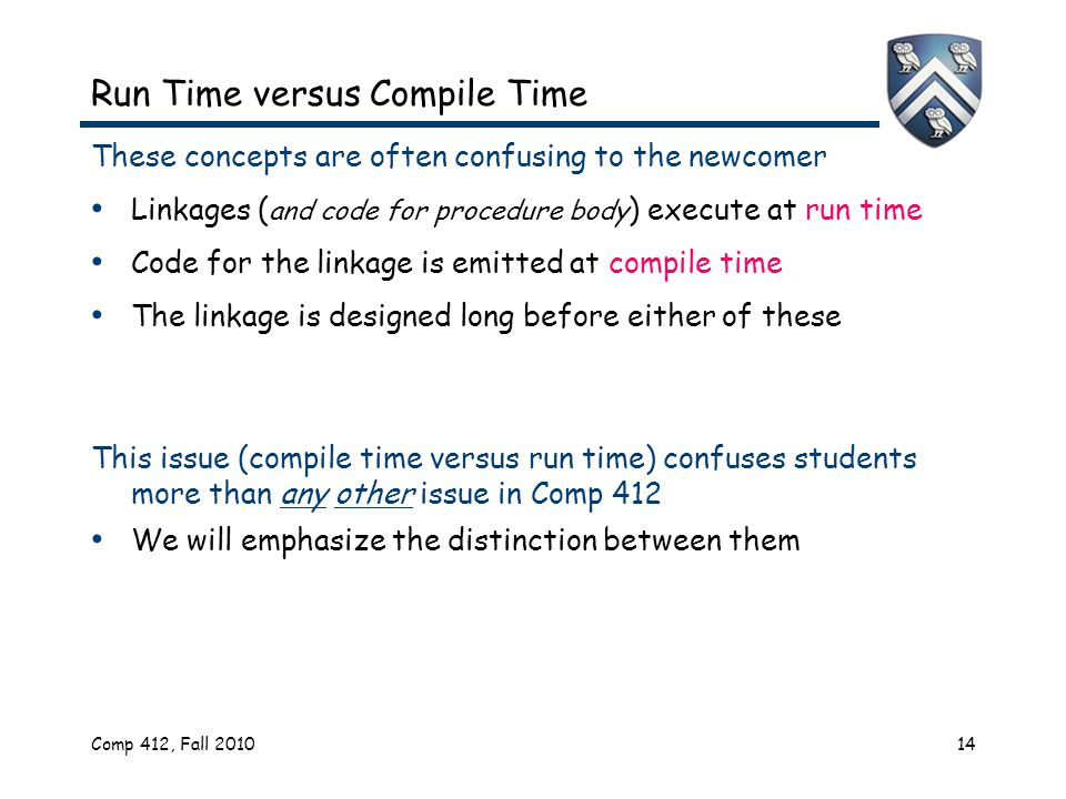 Comp 412, Fall 201014 Run Time versus Compile Time These concepts are often confusing to the newcomer Linkages ( and code for procedure body ) execute at run time Code for the linkage is emitted at compile time The linkage is designed long before either of these This issue (compile time versus run time) confuses students more than any other issue in Comp 412 We will emphasize the distinction between them