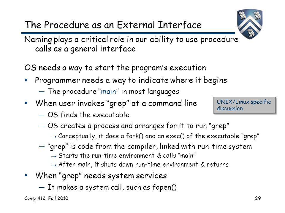 Comp 412, Fall 201029 The Procedure as an External Interface Naming plays a critical role in our ability to use procedure calls as a general interface OS needs a way to start the program's execution Programmer needs a way to indicate where it begins —The procedure main in most languages When user invokes grep at a command line —OS finds the executable —OS creates a process and arranges for it to run grep  Conceptually, it does a fork() and an exec() of the executable grep — grep is code from the compiler, linked with run-time system  Starts the run-time environment & calls main  After main, it shuts down run-time environment & returns When grep needs system services —It makes a system call, such as fopen() UNIX/Linux specific discussion