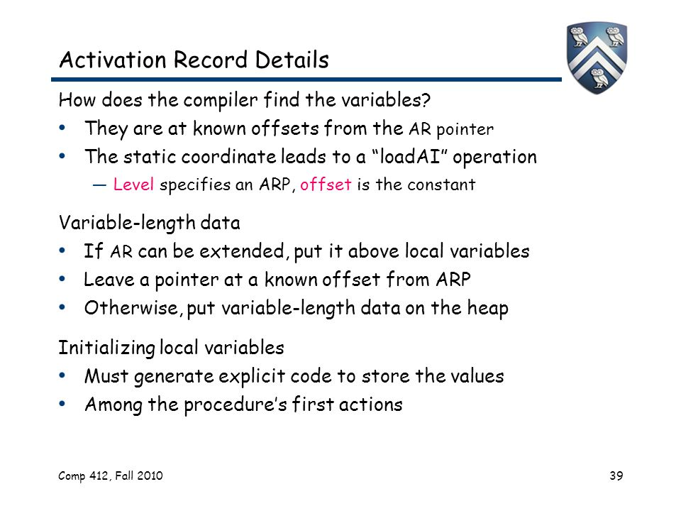 Comp 412, Fall 201039 Activation Record Details How does the compiler find the variables.