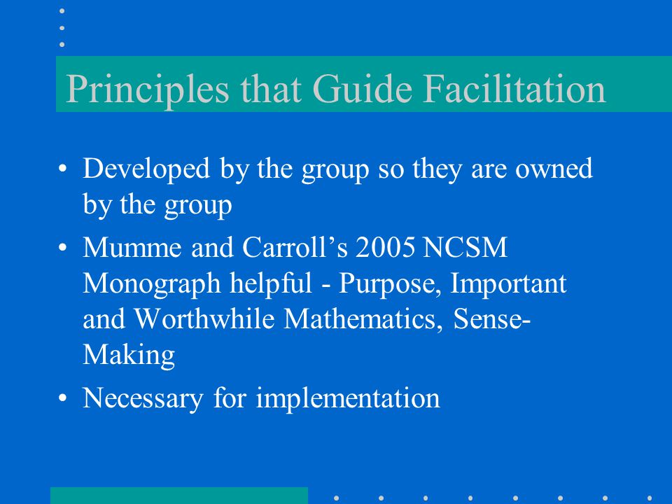 Principles that Guide Facilitation Developed by the group so they are owned by the group Mumme and Carroll's 2005 NCSM Monograph helpful - Purpose, Important and Worthwhile Mathematics, Sense- Making Necessary for implementation