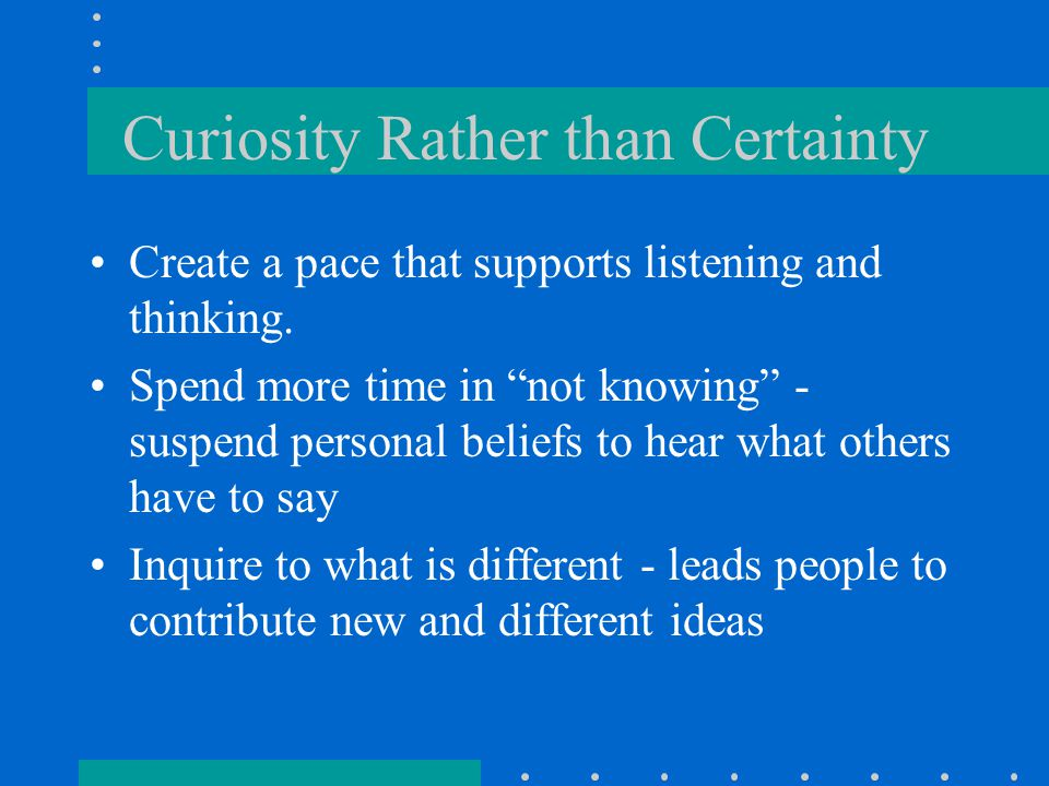 """Curiosity Rather than Certainty Create a pace that supports listening and thinking. Spend more time in """"not knowing"""" - suspend personal beliefs to hea"""