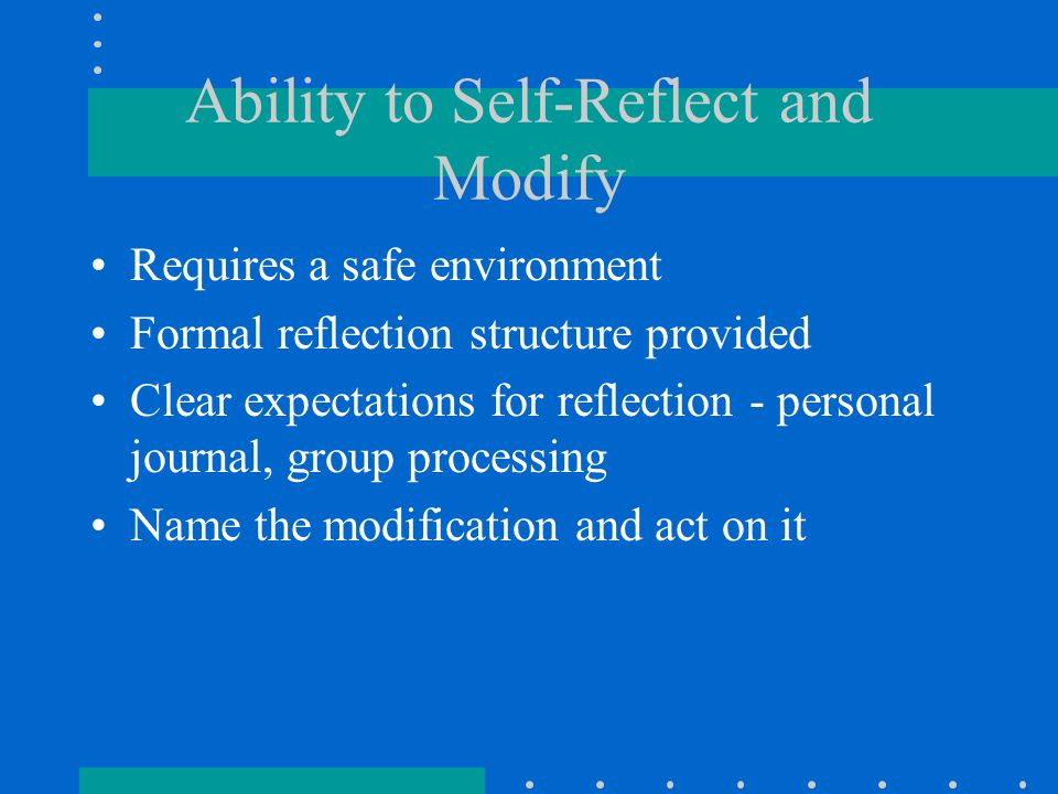 Ability to Self-Reflect and Modify Requires a safe environment Formal reflection structure provided Clear expectations for reflection - personal journal, group processing Name the modification and act on it