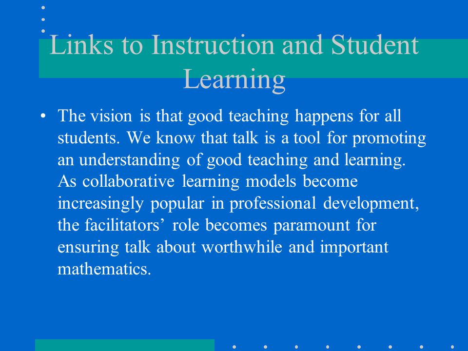Links to Instruction and Student Learning The vision is that good teaching happens for all students. We know that talk is a tool for promoting an unde