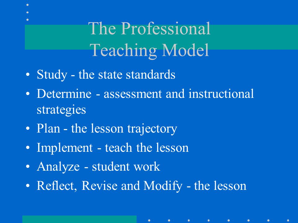 The Professional Teaching Model Study - the state standards Determine - assessment and instructional strategies Plan - the lesson trajectory Implement - teach the lesson Analyze - student work Reflect, Revise and Modify - the lesson