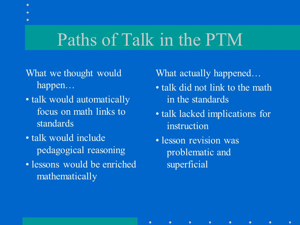 Paths of Talk in the PTM What we thought would happen… talk would automatically focus on math links to standards talk would include pedagogical reasoning lessons would be enriched mathematically What actually happened… talk did not link to the math in the standards talk lacked implications for instruction lesson revision was problematic and superficial