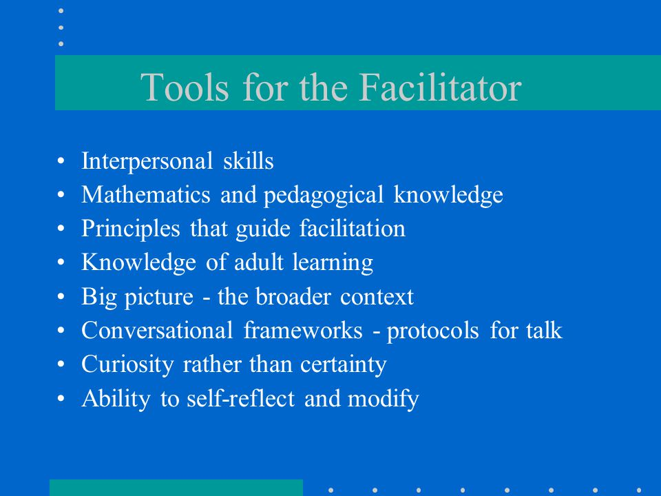 Tools for the Facilitator Interpersonal skills Mathematics and pedagogical knowledge Principles that guide facilitation Knowledge of adult learning Bi