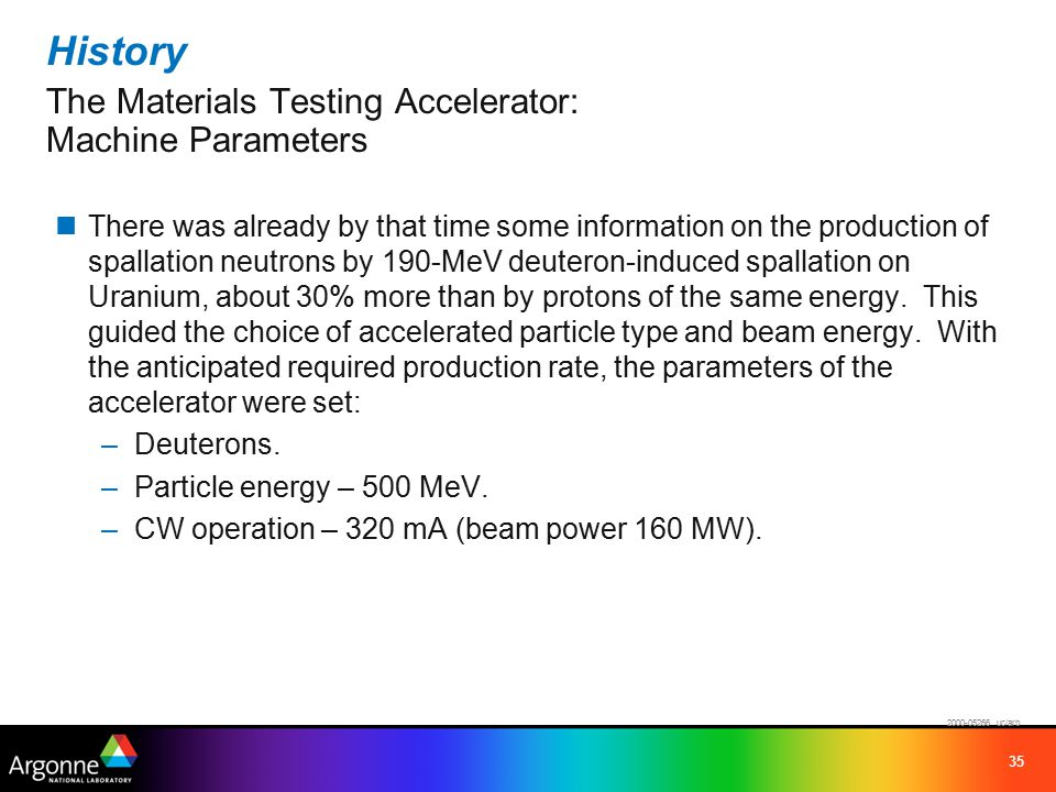 35 History The Materials Testing Accelerator: Machine Parameters There was already by that time some information on the production of spallation neutrons by 190-MeV deuteron-induced spallation on Uranium, about 30% more than by protons of the same energy.