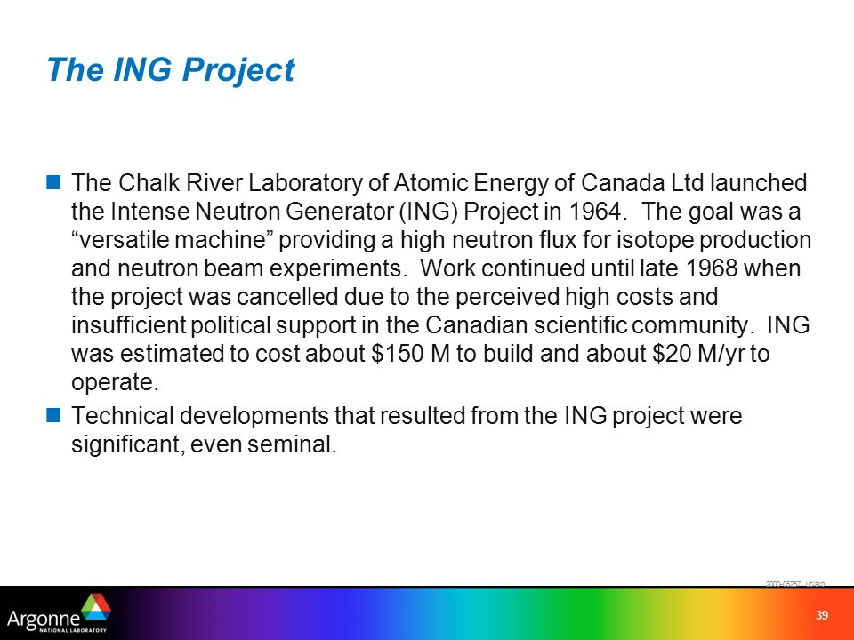 39 The ING Project The Chalk River Laboratory of Atomic Energy of Canada Ltd launched the Intense Neutron Generator (ING) Project in 1964.