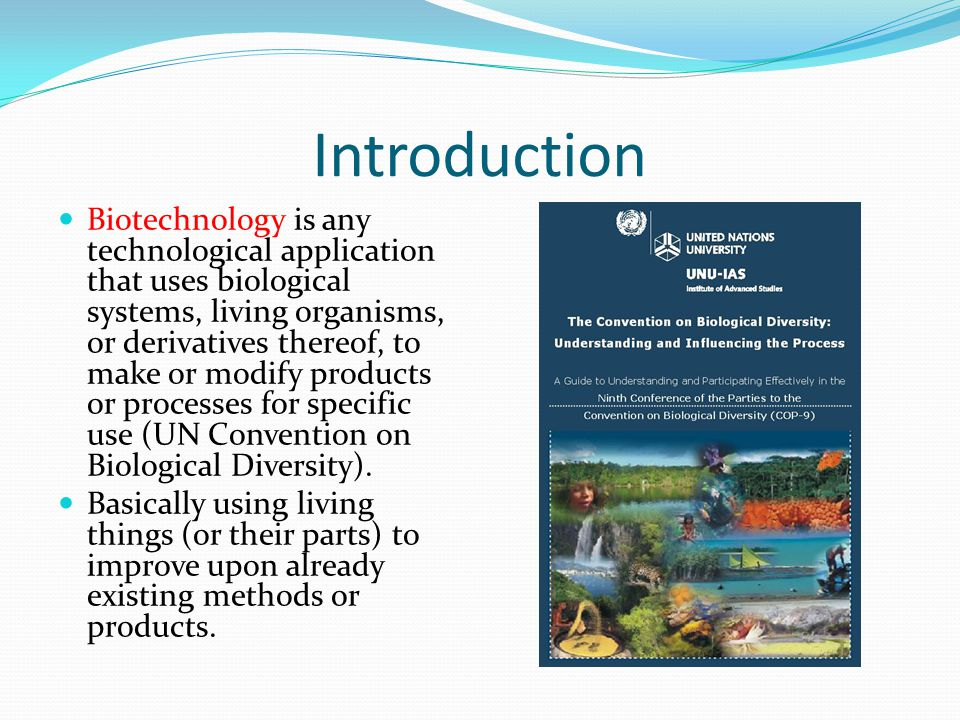Introduction Biotechnology is any technological application that uses biological systems, living organisms, or derivatives thereof, to make or modify products or processes for specific use (UN Convention on Biological Diversity).