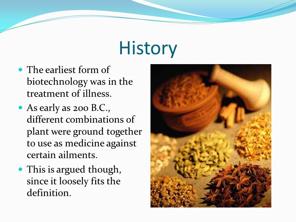History The earliest form of biotechnology was in the treatment of illness.