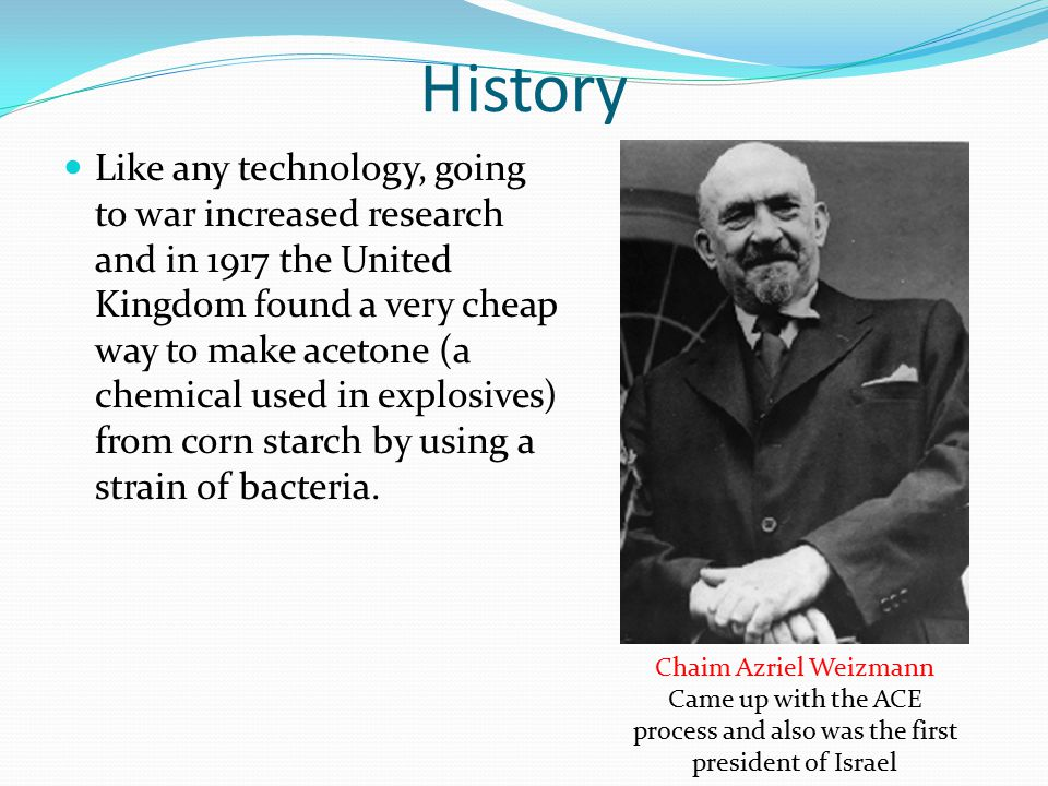 History Like any technology, going to war increased research and in 1917 the United Kingdom found a very cheap way to make acetone (a chemical used in explosives) from corn starch by using a strain of bacteria.