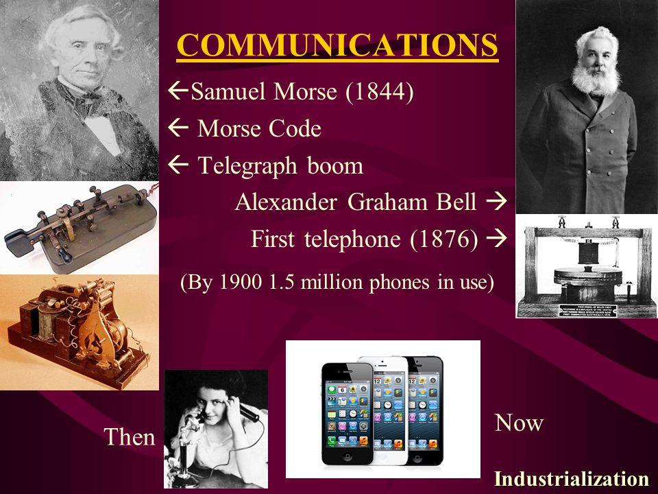 COMMUNICATIONS  Samuel Morse (1844)  Morse Code  Telegraph boom Alexander Graham Bell  First telephone (1876)  (By 1900 1.5 million phones in use) Then Now Industrialization