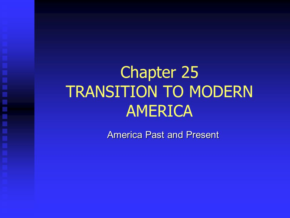 Chapter 25 TRANSITION TO MODERN AMERICA America Past and Present