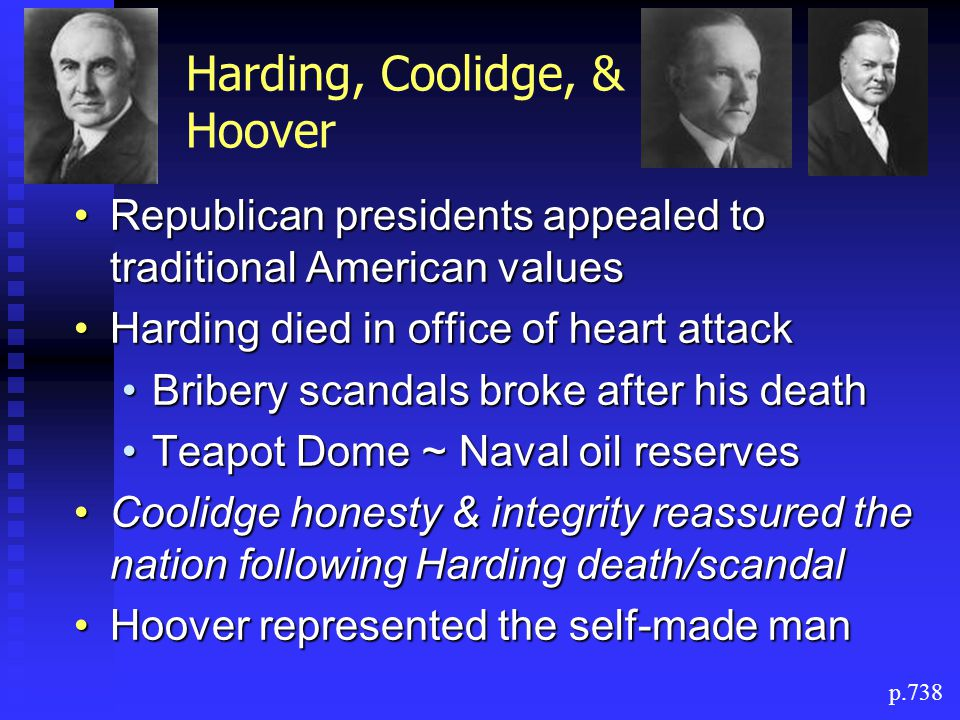 Harding, Coolidge, & Hoover Republican presidents appealed to traditional American valuesRepublican presidents appealed to traditional American values Harding died in office of heart attackHarding died in office of heart attack Bribery scandals broke after his deathBribery scandals broke after his death Teapot Dome ~ Naval oil reservesTeapot Dome ~ Naval oil reserves Coolidge honesty & integrity reassured the nation following Harding death/scandalCoolidge honesty & integrity reassured the nation following Harding death/scandal Hoover represented the self-made manHoover represented the self-made man p.738