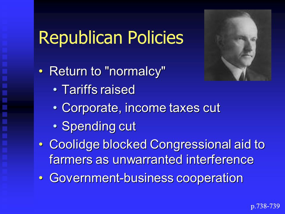 Republican Policies Return to normalcy Return to normalcy Tariffs raisedTariffs raised Corporate, income taxes cutCorporate, income taxes cut Spending cutSpending cut Coolidge blocked Congressional aid to farmers as unwarranted interferenceCoolidge blocked Congressional aid to farmers as unwarranted interference Government-business cooperationGovernment-business cooperation p.738-739