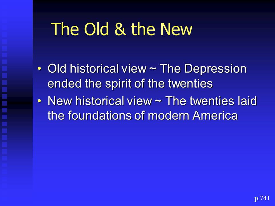 The Old & the New Old historical view ~ The Depression ended the spirit of the twentiesOld historical view ~ The Depression ended the spirit of the twenties New historical view ~ The twenties laid the foundations of modern AmericaNew historical view ~ The twenties laid the foundations of modern America p.741