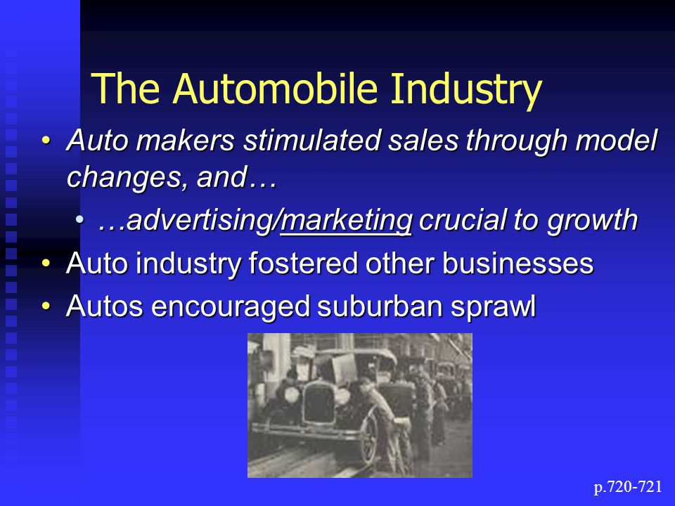The Automobile Industry Auto makers stimulated sales through model changes, and…Auto makers stimulated sales through model changes, and… …advertising/marketing crucial to growth…advertising/marketing crucial to growth Auto industry fostered other businessesAuto industry fostered other businesses Autos encouraged suburban sprawlAutos encouraged suburban sprawl p.720-721
