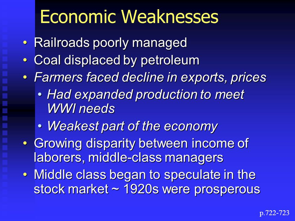 Economic Weaknesses Railroads poorly managedRailroads poorly managed Coal displaced by petroleumCoal displaced by petroleum Farmers faced decline in exports, pricesFarmers faced decline in exports, prices Had expanded production to meet WWI needsHad expanded production to meet WWI needs Weakest part of the economyWeakest part of the economy Growing disparity between income of laborers, middle-class managersGrowing disparity between income of laborers, middle-class managers Middle class began to speculate in the stock market ~ 1920s were prosperousMiddle class began to speculate in the stock market ~ 1920s were prosperous p.722-723