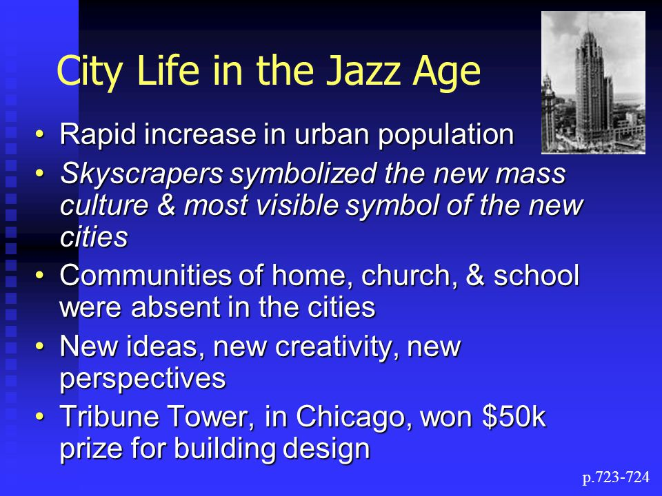 City Life in the Jazz Age Rapid increase in urban populationRapid increase in urban population Skyscrapers symbolized the new mass culture & most visible symbol of the new citiesSkyscrapers symbolized the new mass culture & most visible symbol of the new cities Communities of home, church, & school were absent in the citiesCommunities of home, church, & school were absent in the cities New ideas, new creativity, new perspectivesNew ideas, new creativity, new perspectives Tribune Tower, in Chicago, won $50k prize for building designTribune Tower, in Chicago, won $50k prize for building design p.723-724