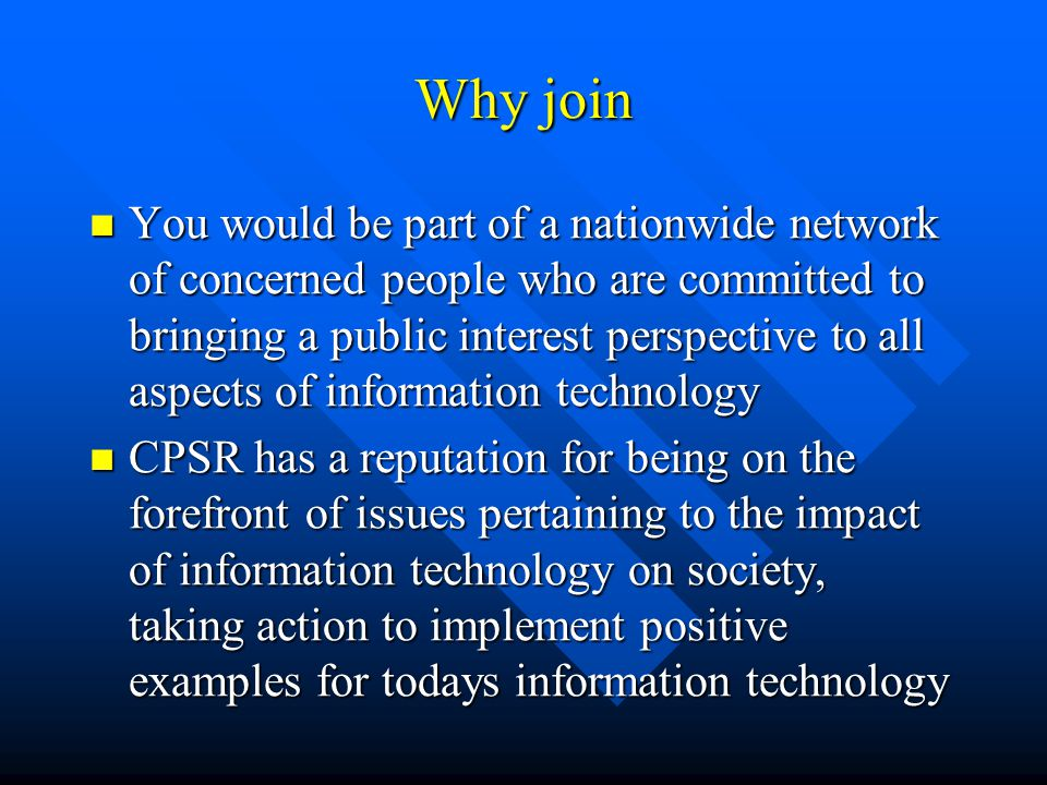 Why join You would be part of a nationwide network of concerned people who are committed to bringing a public interest perspective to all aspects of information technology You would be part of a nationwide network of concerned people who are committed to bringing a public interest perspective to all aspects of information technology CPSR has a reputation for being on the forefront of issues pertaining to the impact of information technology on society, taking action to implement positive examples for todays information technology CPSR has a reputation for being on the forefront of issues pertaining to the impact of information technology on society, taking action to implement positive examples for todays information technology
