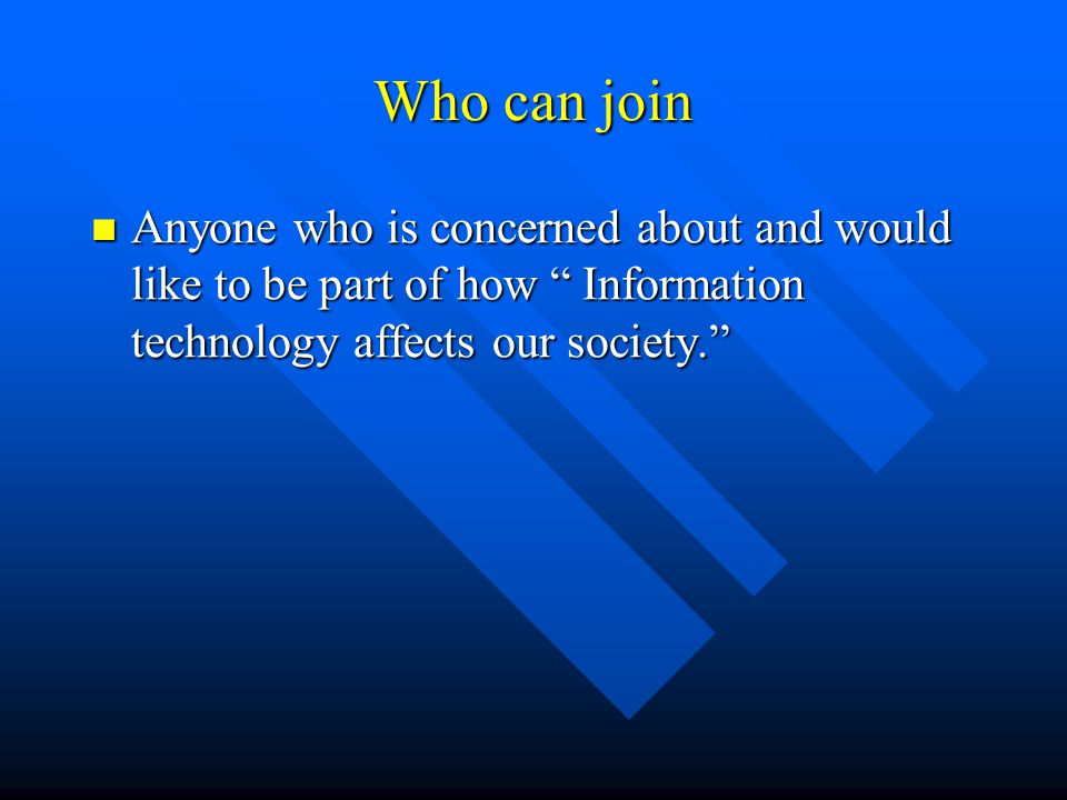 Who can join Anyone who is concerned about and would like to be part of how Information technology affects our society. Anyone who is concerned about and would like to be part of how Information technology affects our society.