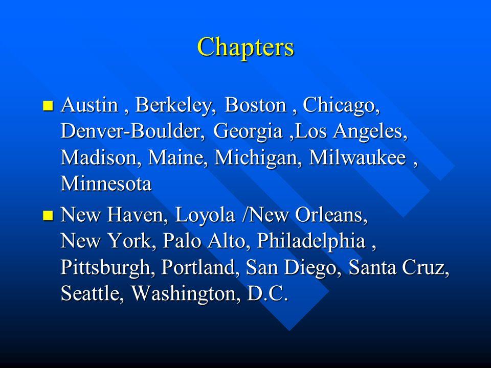 Chapters Austin, Berkeley, Boston, Chicago, Denver-Boulder, Georgia,Los Angeles, Madison, Maine, Michigan, Milwaukee, Minnesota Austin, Berkeley, Boston, Chicago, Denver-Boulder, Georgia,Los Angeles, Madison, Maine, Michigan, Milwaukee, Minnesota New Haven, Loyola /New Orleans, New York, Palo Alto, Philadelphia, Pittsburgh, Portland, San Diego, Santa Cruz, Seattle, Washington, D.C.