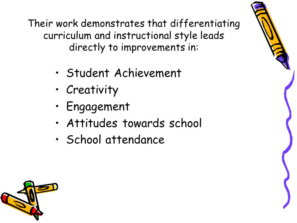 Their work demonstrates that differentiating curriculum and instructional style leads directly to improvements in: Student Achievement Creativity Engagement Attitudes towards school School attendance
