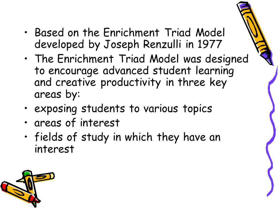 Based on the Enrichment Triad Model developed by Joseph Renzulli in 1977 The Enrichment Triad Model was designed to encourage advanced student learning and creative productivity in three key areas by: exposing students to various topics areas of interest fields of study in which they have an interest