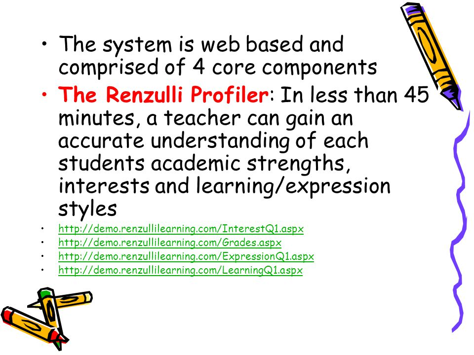 The system is web based and comprised of 4 core components The Renzulli Profiler: In less than 45 minutes, a teacher can gain an accurate understanding of each students academic strengths, interests and learning/expression styles http://demo.renzullilearning.com/InterestQ1.aspx http://demo.renzullilearning.com/Grades.aspx http://demo.renzullilearning.com/ExpressionQ1.aspx http://demo.renzullilearning.com/LearningQ1.aspx