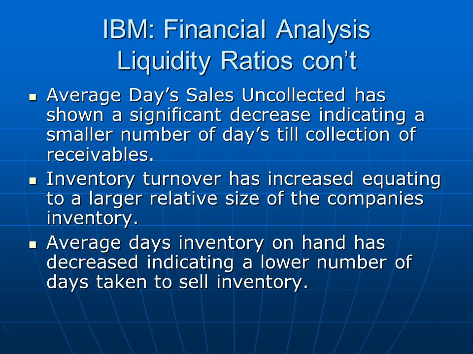 IBM: Financial Analysis Liquidity Ratios con't Average Day's Sales Uncollected has shown a significant decrease indicating a smaller number of day's till collection of receivables.