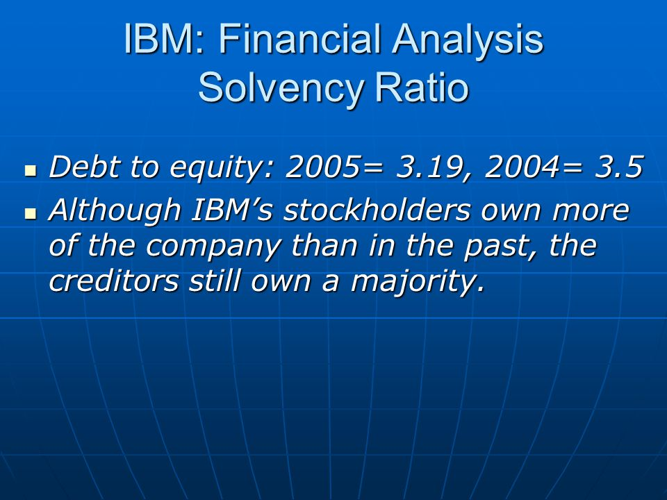 IBM: Financial Analysis Solvency Ratio Debt to equity: 2005= 3.19, 2004= 3.5 Debt to equity: 2005= 3.19, 2004= 3.5 Although IBM's stockholders own more of the company than in the past, the creditors still own a majority.