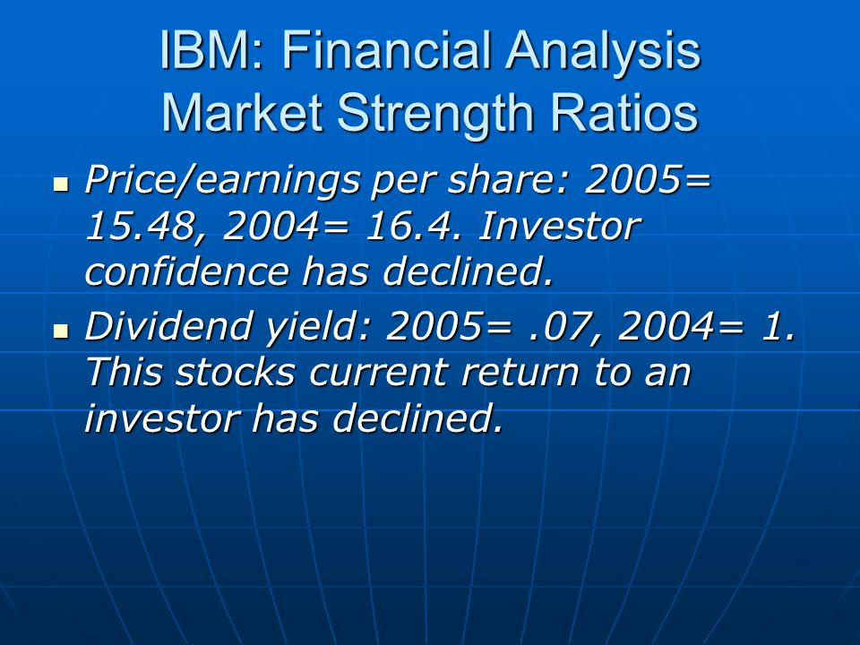 IBM: Financial Analysis Market Strength Ratios Price/earnings per share: 2005= 15.48, 2004= 16.4.