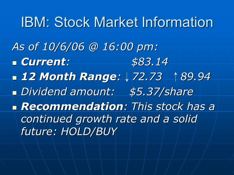 IBM: Stock Market Information As of 10/6/06 @ 16:00 pm: Current: $83.14 Current: $83.14 12 Month Range: 72.73 89.94 12 Month Range: 72.73 89.94 Dividend amount: $5.37/share Dividend amount: $5.37/share Recommendation: This stock has a continued growth rate and a solid future: HOLD/BUY Recommendation: This stock has a continued growth rate and a solid future: HOLD/BUY
