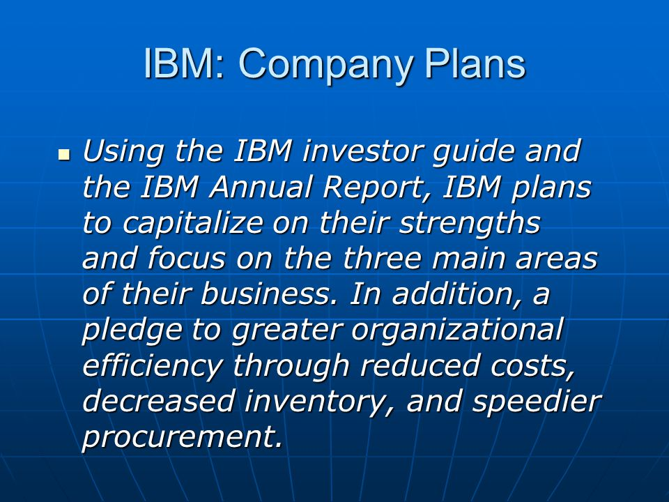 IBM: Company Plans Using the IBM investor guide and the IBM Annual Report, IBM plans to capitalize on their strengths and focus on the three main areas of their business.