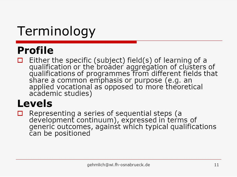 gehmlich@wi.fh-osnabrueck.de11 Terminology Profile  Either the specific (subject) field(s) of learning of a qualification or the broader aggregation of clusters of qualifications of programmes from different fields that share a common emphasis or purpose (e.g.